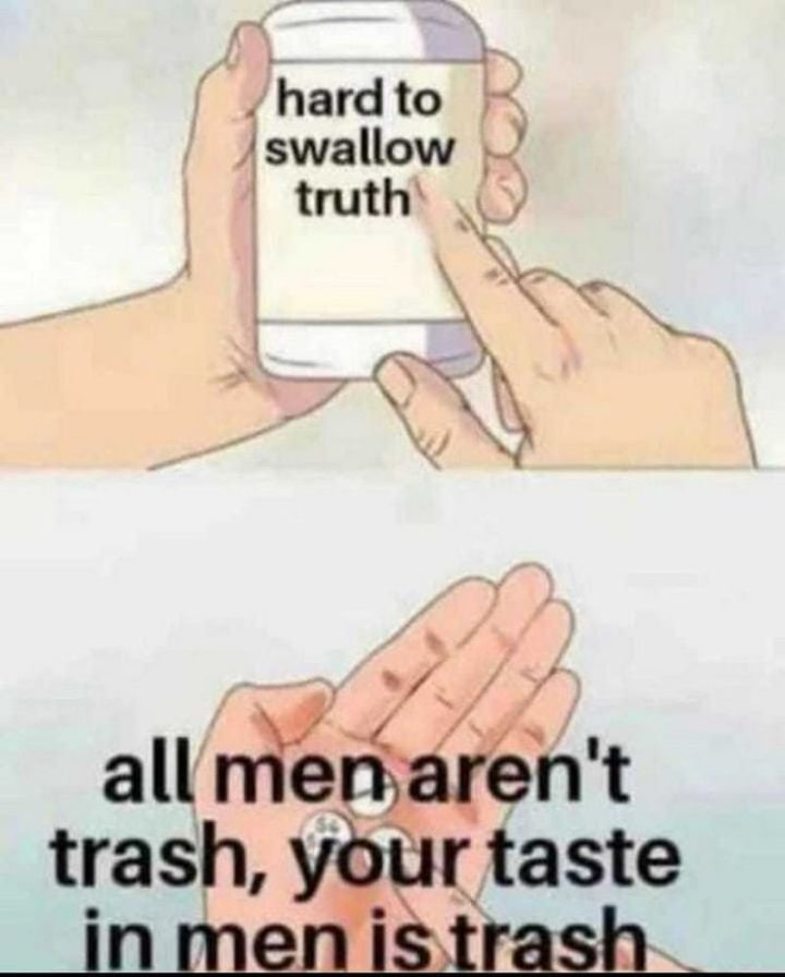"""""""All men aren't trash, your taste in men is trash."""""""