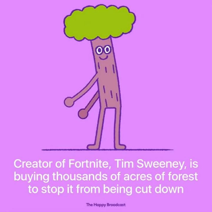 """The Happy Broadcast - """"Creator of Fortnite, Tim Sweeney, is buying thousands of acres of forest to stop it from being cut down."""""""