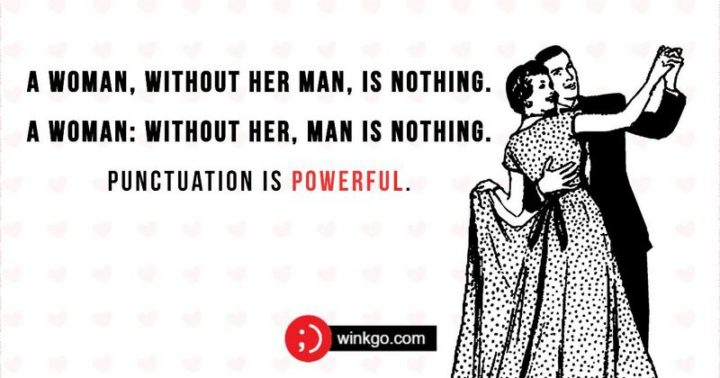"""57 Grammar Memes - """"A woman, without her man, is nothing. A woman: without her, man is nothing. Punctuation is powerful."""""""