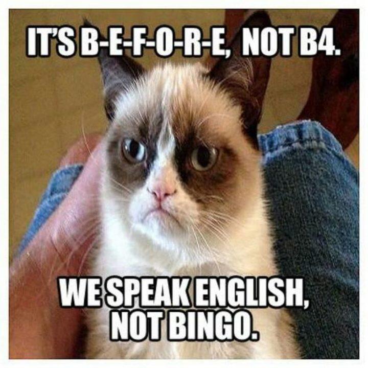 """It's b-e-f-o-r-e, not b4. We speak English, not bingo."""