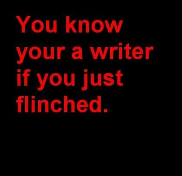 """""""You know your a writer if you just flinched."""""""