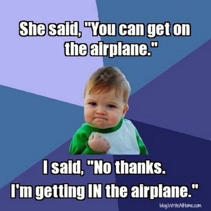 """""""She said, 'You can get on the airplane.' I said, 'No thanks. I'm getting IN the airplane.'"""""""