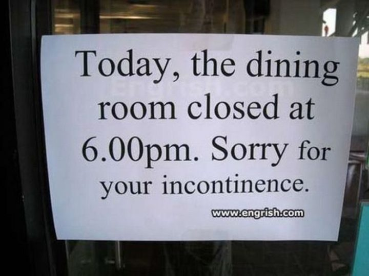 """""""Today, the dining room closed at 6:00 pm. Sorry for your incontinence."""""""