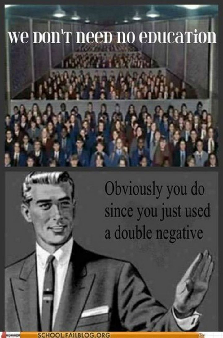 """""""We don't need no education. Obviously, you do since you just used a double negative."""""""