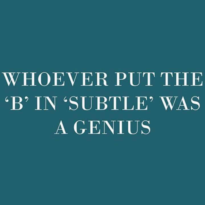"""""""Whoever put the 'b' in 'subtle' was a genius."""""""