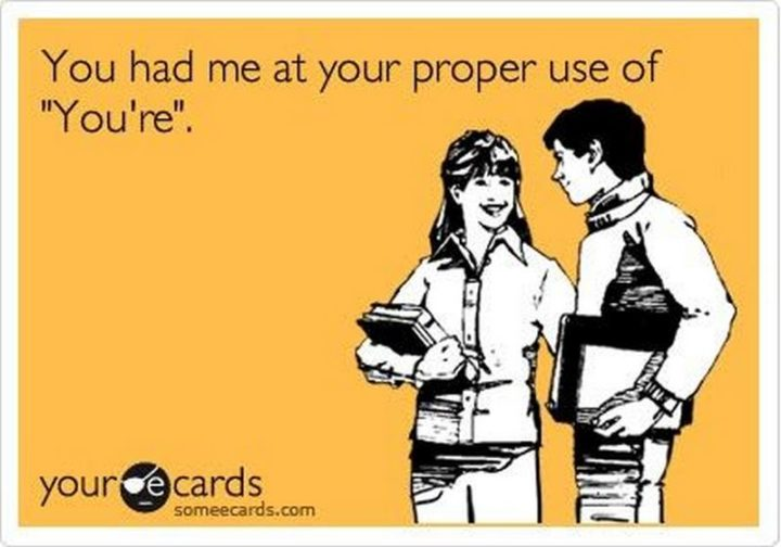 """""""You had me at the proper use of 'You're'."""""""
