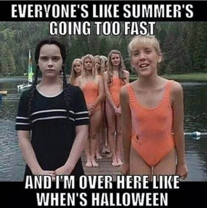 """""""Everyone's like summer's going to fast and I'm over here like when's Halloween."""""""