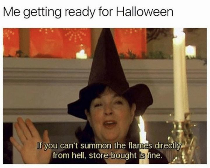 """""""Me getting ready for Halloween: If you can't summons flames directly from hell, store-bought is fine."""""""