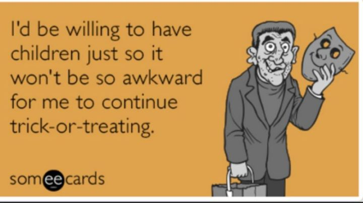 """""""I'd be willing to have children just so it won't be awkward for me to continue trick-or-treating."""""""