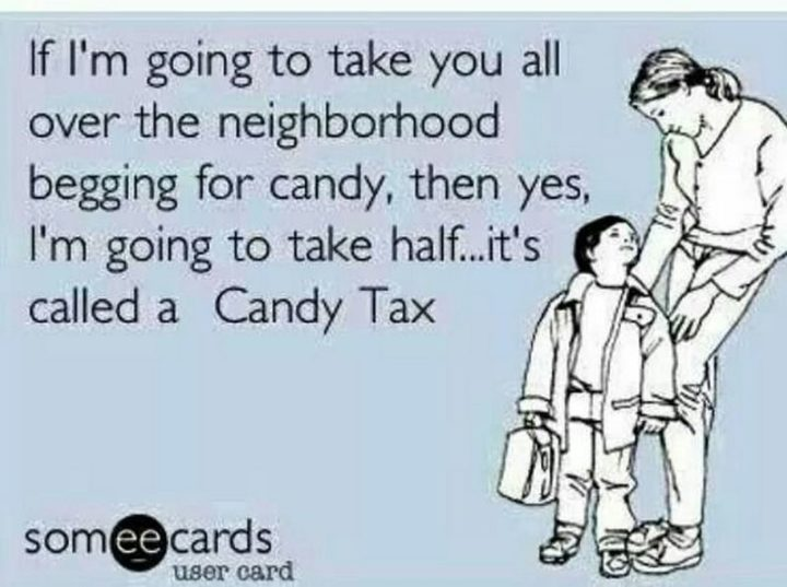 """""""If I'm going to take you all over the neighborhood begging for candy, then yes, I'm going to take half...It's called a Candy Tax."""""""
