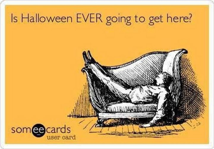 """""""Is Halloween EVER going to get here?"""""""