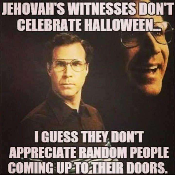 """""""Jehovah's Witnesses don't celebrate Halloween...I guess they don't appreciate random people coming up to their doors."""""""