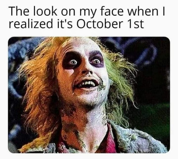 """""""The look on my face when I realized it's October 1st."""""""