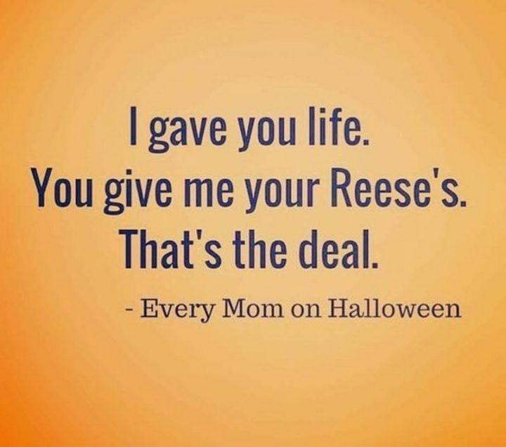 """""""Every mom on Halloween: I gave you life. You give me your Reese's. That's the deal."""""""