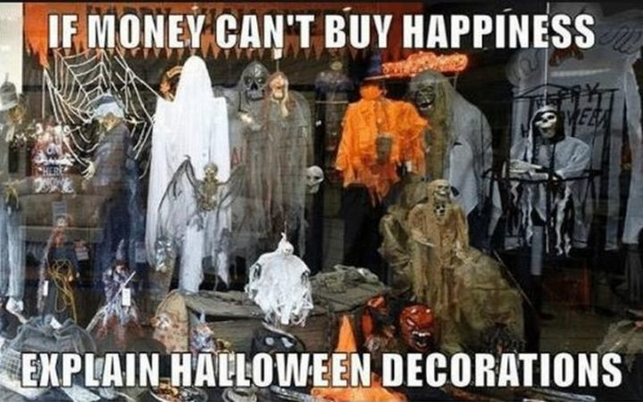 """""""If money can't buy happiness, explain Halloween decorations."""""""