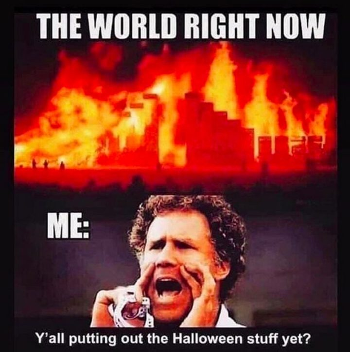 """""""The world right now. Me: Y'all putting out the Halloween stuff yet?"""""""