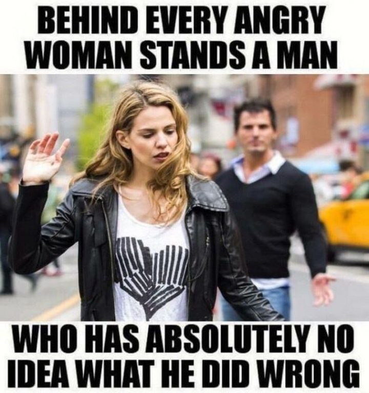 """""""Behind every angry woman stands a man who has absolutely no idea what he did wrong."""""""