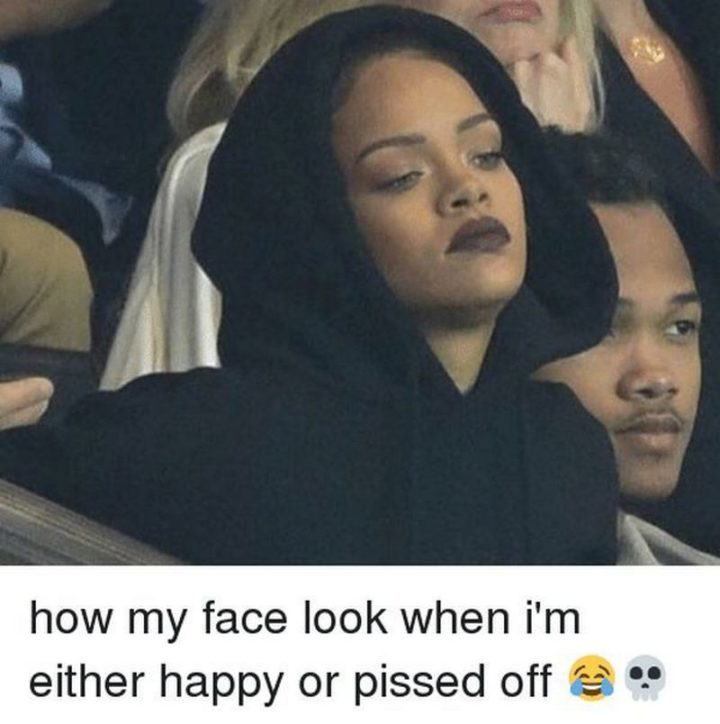 """""""How my face look when I'm either happy or pissed off."""""""