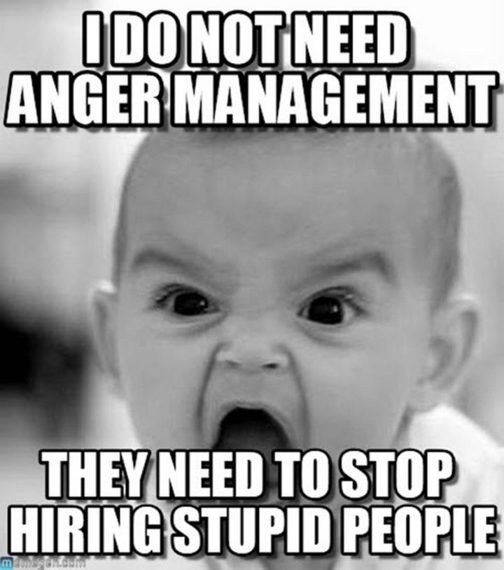 """""""I do not need anger management. They need to stop hiring stupid people."""""""