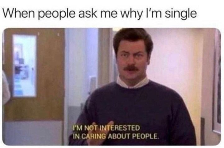 """""""When people ask me why I'm single: I'm not interested in caring about people."""""""