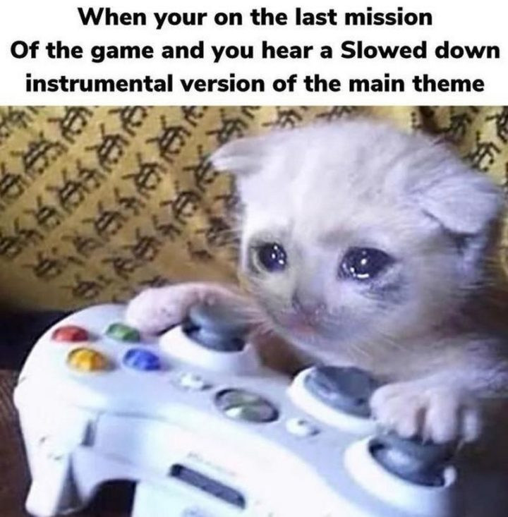 """""""When you're on the last mission of the game and you hear a slowed-down instrumental version of the main theme."""""""