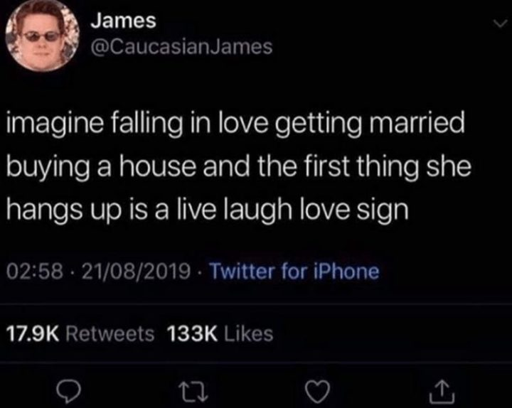 """Imagine falling in love getting married buying a house and the first thing she hangs up is a live laugh love sign."""