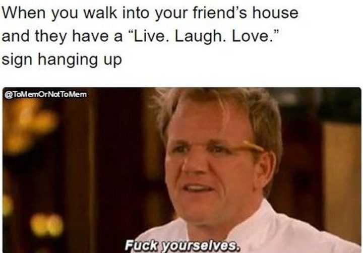 """When you walk into your friend's house and they have a ""Live. Laugh. Love."" sign hanging up. [censored] yourselves."""
