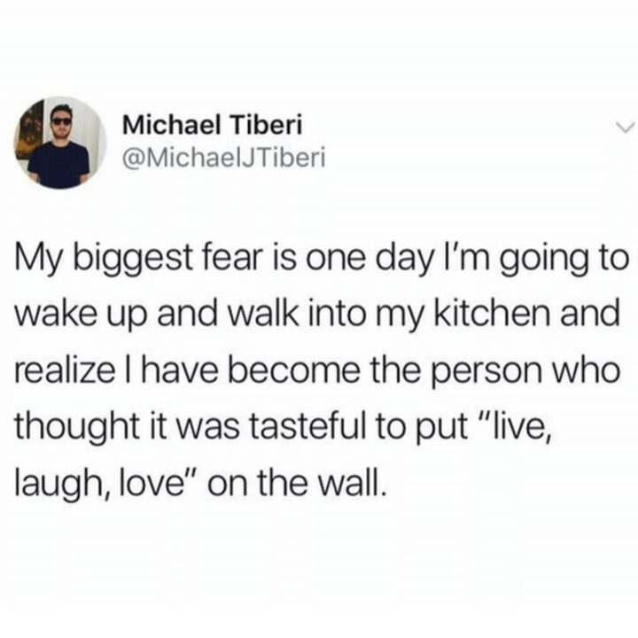 """My biggest fear is one day I'm going to wake up and walk into my kitchen and realize I have become the person who thought it was tasteful to put 'live, laugh, love' on the wall."""