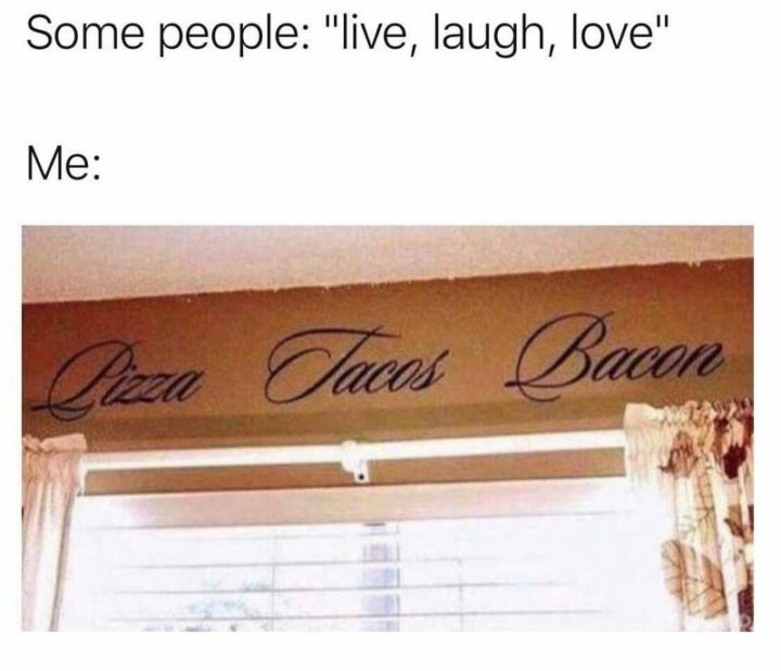 """Some people: Live, laugh, love. Me: Pizza, tacos, bacon."""