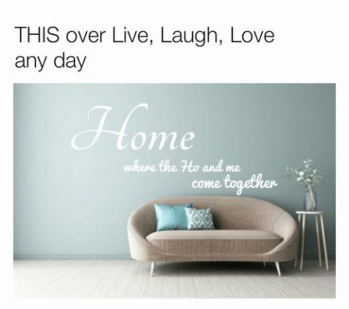"""This over Live, Laugh, Love any day: Home where the Ho and me come together."""