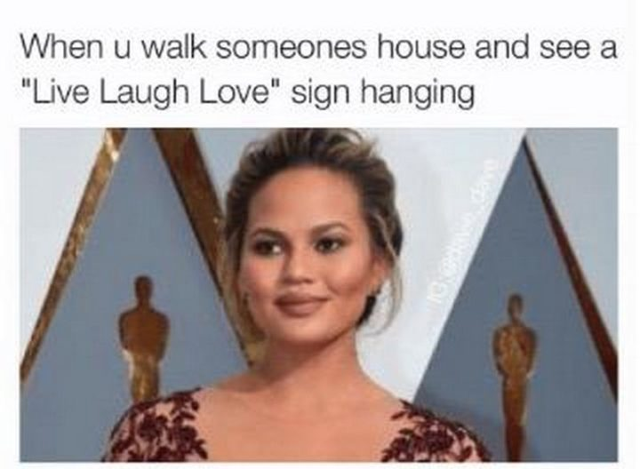 """When u walk someone's house and see a ""Live Laugh Love"" sign hanging."""