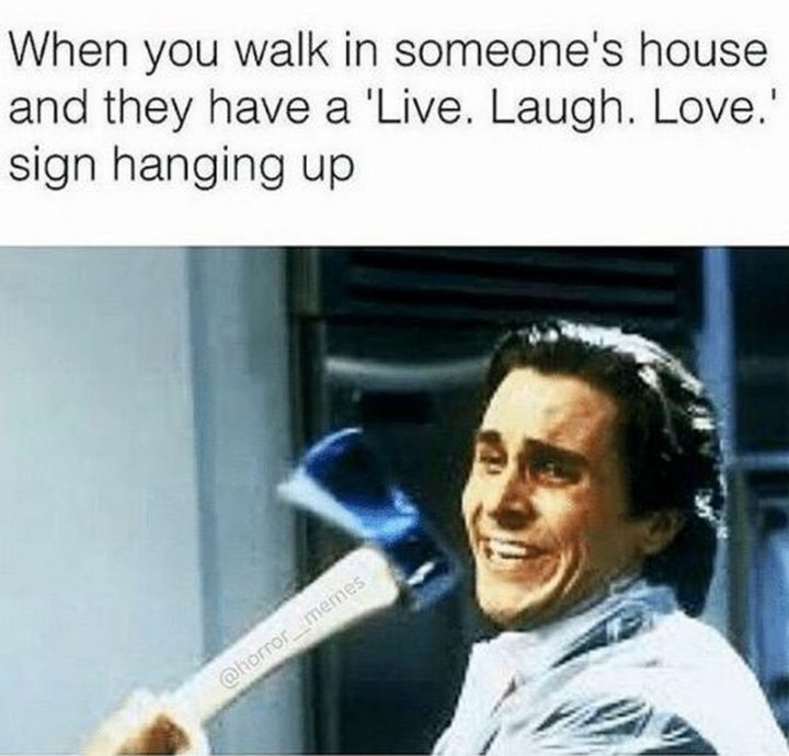 """When you walk in someone's house and they have a ""Live. Laugh. Love."" sign hanging up."""