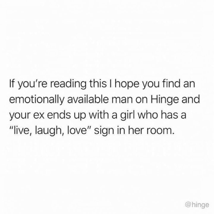 """If you're reading this I hope you find an emotionally available man on Hinge and your ex ends up with a girl who has a 'live, laugh, love' sign in her room."""
