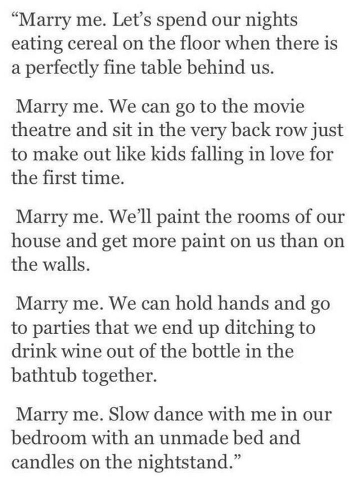 """19 Romantic Memes - """"Marry me. Let's spend our nights eating cereal on the floor when there is a perfectly fine table behind us. Marry me. We can go to the movie theatre and sit in the very back row just to make out like kids falling in love for the first time. Marry me. We'll paint the rooms in our house and get more paint on us than on the walls. Marry me. We can hold hands and go to parties that we end up ditching to drink wine out of the bottle in the bathtub together. Marry me. Slow dance with me in our bedroom with an unmade bed and candles on the nightstand."""""""
