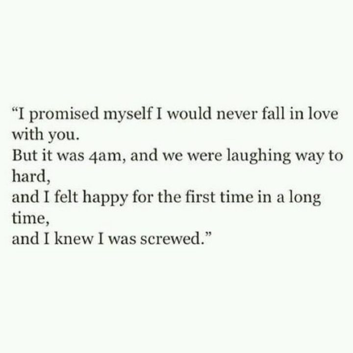 """19 Romantic Memes - """"I promised myself I would never fall in love with you. But it was 4 am, and we were laughing way too hard, and I felt happy for the first time in a long time, and I knew I was screwed."""""""