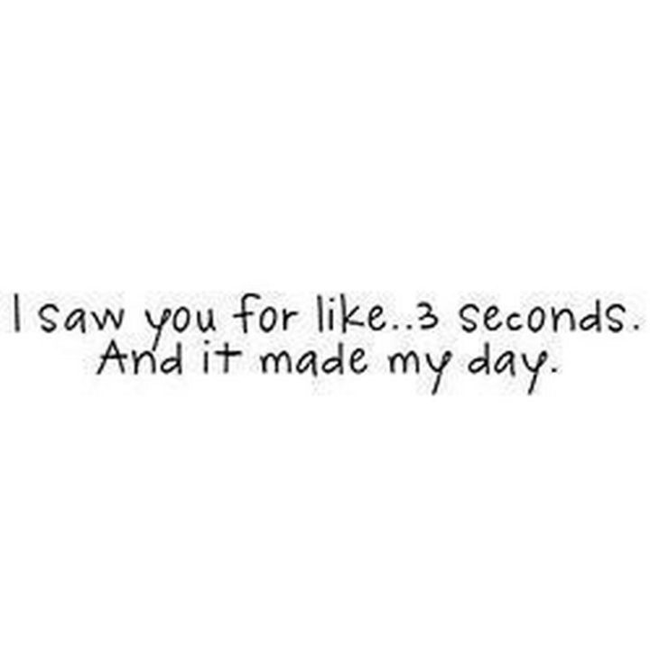 """""""I saw you for like...3 seconds. And it made my day."""""""