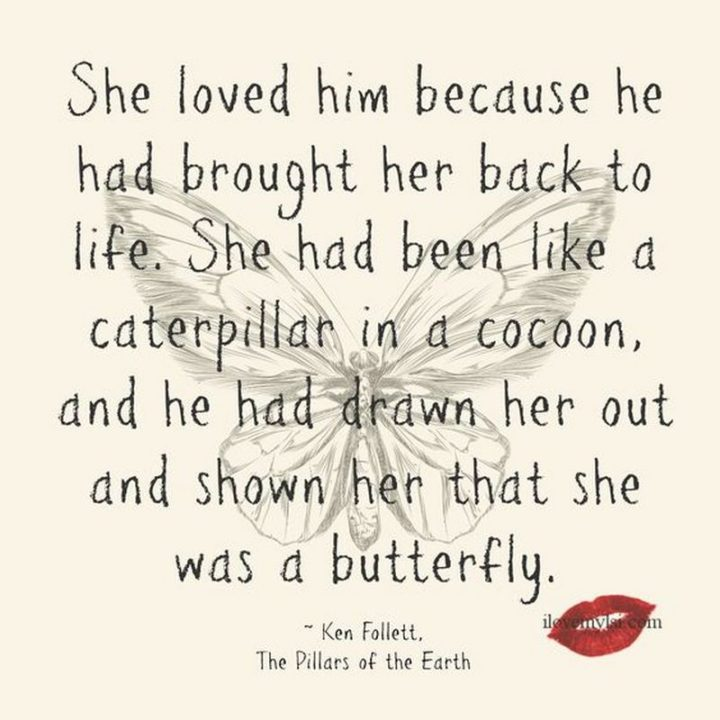 """""""She loved him because he had brought her back to life. She had been like a caterpillar in a cocoon, and he had drawn her out and shown her that she was a butterfly."""" - Ken Follett, The Pillars of the Earth"""