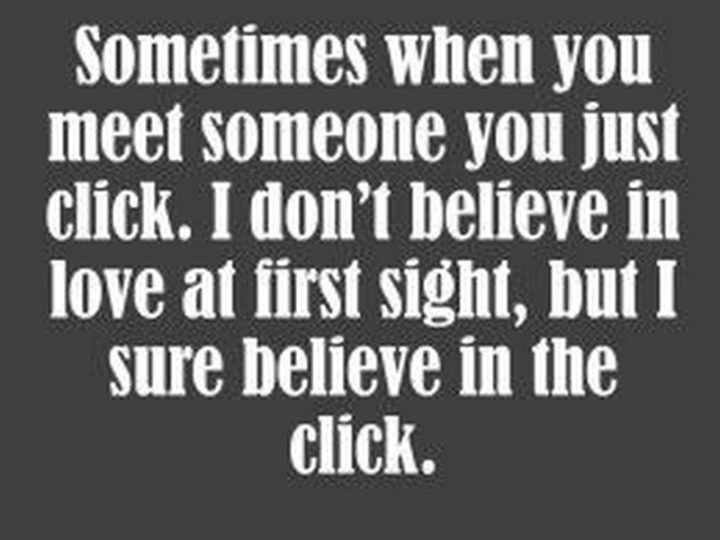"""""""Sometimes when you meet someone you just click. I don't believe in love at first sight, but I sure believe in the click."""""""