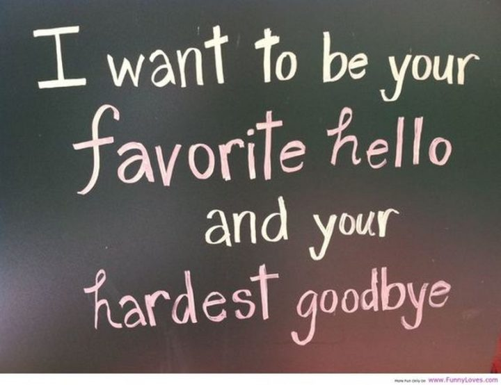 """""""I want to be your favorite hello and your hardest goodbye."""""""
