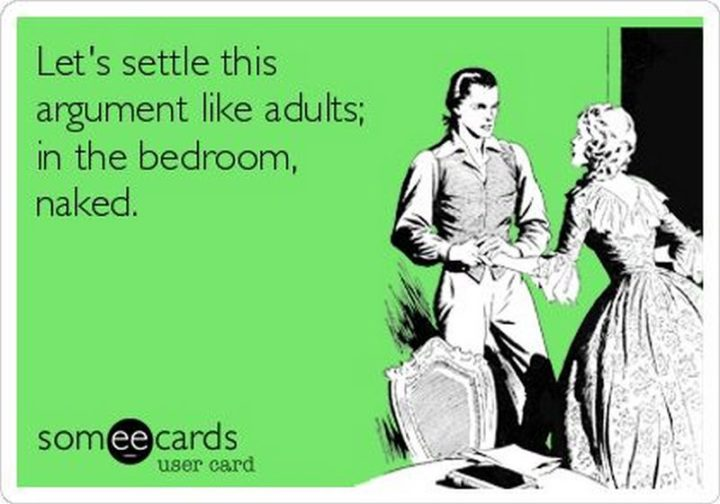 """""""Let's settle this argument like adults; in the bedroom, naked."""""""