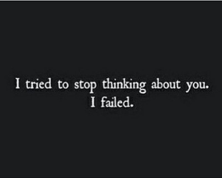 """""""I tried to stop thinking about you. I failed."""""""