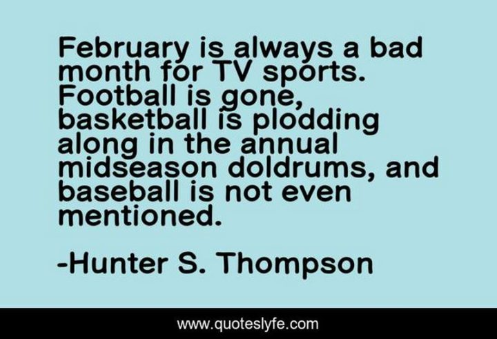 """""""February is always a bad month for TV sports. Football is gone, basketball is plodding along in the annual midseason doldrums, and baseball is not even mentioned."""" - Hunter S. Thompson"""