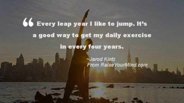 """""""Every leap year I like to jump. It's a good way to get my exercise in every four years."""" - Jarod Kintz"""