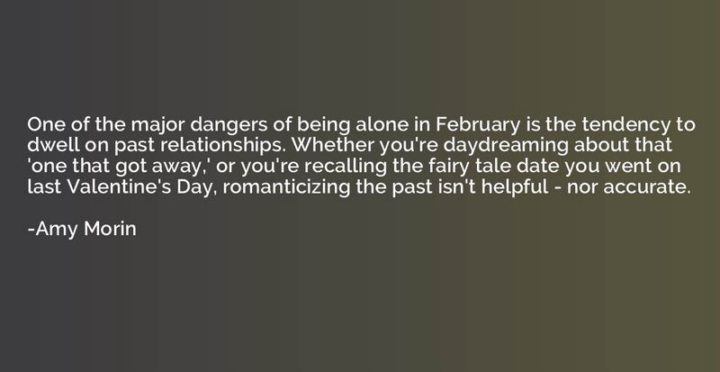 """""""One of the major dangers of being alone in February is the tendency to dwell on past relationships. Whether you're daydreaming about that 'one that got away,' or you're recalling the fairy tale date you went on last Valentine's Day, romanticizing the past isn't helpful - nor accurate."""" - Amy Morin"""