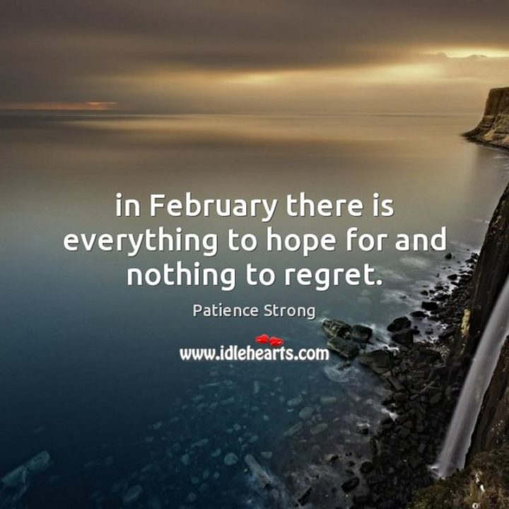 """""""In February there is everything to hope for and nothing to regret."""" - Patience Strong"""