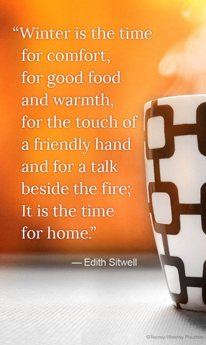 """""""Winter is the time for comfort, for good food and warmth, for the touch of a friendly hand and for a talk beside the fire:  it is the time for home."""" - Edith Sitwell"""