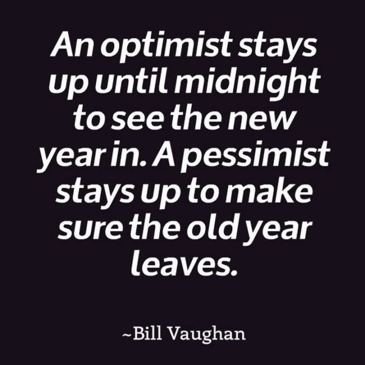 """""""An optimist stays up until midnight to see the New Year in. A pessimist stays up to make sure the old year leaves."""" - Bill Vaughn"""