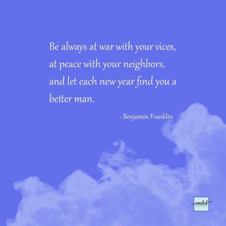 """""""Be always at war with your vices, at peace with your neighbors, and let each new year find you a 'better man'."""" - Benjamin Franklin"""