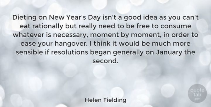 """""""Dieting on New Year's Day isn't a good idea as you can't eat rationally but really need to be free to consume whatever is necessary, moment by moment, in order to ease your hangover. I think it would be much more sensible if resolutions began generally on January the second."""" - Helen Fielding"""