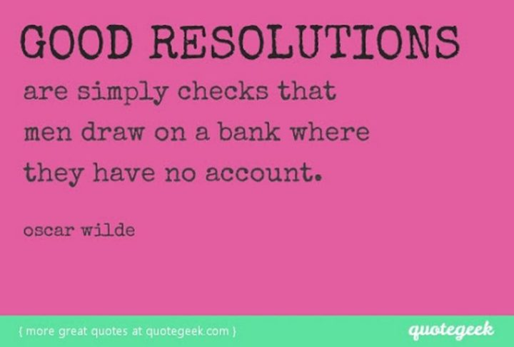 """""""Good resolutions are simply checks that men draw on a bank where they have no account."""" - Oscar Wilde"""